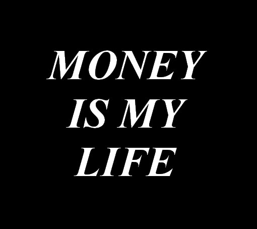 Money is my life